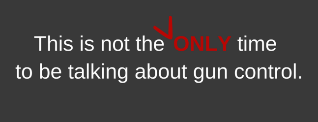 This is not the ONLY time to discuss gun control